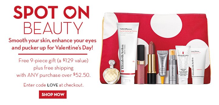 SPOT ON BEAUTY. Smooth your skin, enhance your eyes and pucker up for Valentine's Day! Free 9-piece gift (a $129 value) plus free shipping with ANY purchase over $52.50. Enter code LOVE at checkout. SHOP NOW.