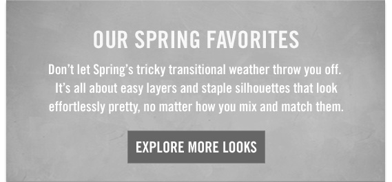 OUR SPRING FAVORITES | EXPLORE MORE LOOKS