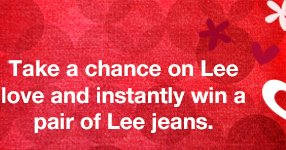 Take a chance on Lee love and instantly win a pair of Lee jeans.