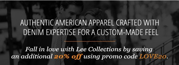 AUTHENTIC AMERICAN APPAREL CRAFTED WITH DENIM EXPERTISE FOR A CUSTOM-MADE FEEL - Fall in love with Lee Collections by saving  an additional 20% off using promo code LOVE20.
