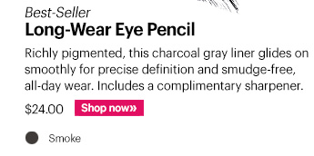 Best-Seller Long-Wear Eye Pencil, $24 Richly pigmented, this charcoal gray liner glides on smoothly for precise definition and smudge-free, all-day wear. Includes a complimentary sharpener. Shop Now »