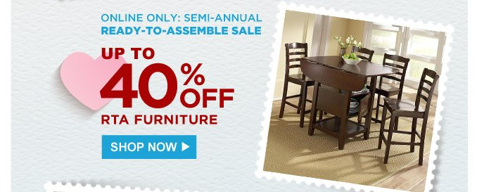 ONLINE ONLY: SEMI-ANNUAL READY-TO-ASSEMBLE SALE | UP TO 40% OFF RTA FURNITURE | SHOP NOW