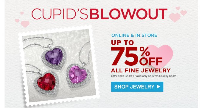 CUPID'S BLOWOUT | ONLINE & IN STORE UP TO 75% OFF ALL FINE JEWELRY | SHOP JEWELRY | Offers end 2/14/14. Valid only on items Sold by Sears.
