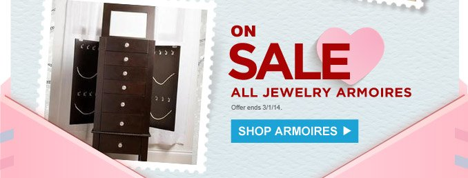 ON SALE ALL JEWELRY ARMOIRES | SHOP ARMOIRES | Offer ends 3/1/14.