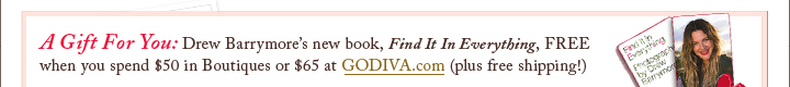 A Gift For You: Drew Barrymore's new book, Find It In Everything, FREE when you spend $50 in Boutiques or $65 at GODIVA.com (plus free shipping!)