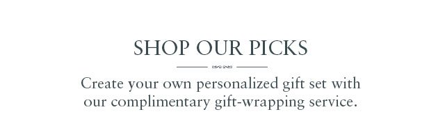 SHOP OUR PICKS: Create your own personalized gift set with our complimentary gift-wrapping service.