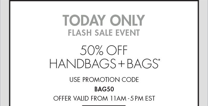 TODAY ONLY FLASH SALE EVENT   50% OFF HANDBAGS + BAGS* USE PROMOTION CODE BAG50 OFFER VALID FROM 11AM - 5PM EST