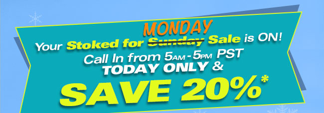 Your Stocked for Monday Sale in ON! Call In from 5am-5pm PST TODAY ONLY & SAVE 20%