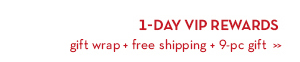 1-DAY VIP REWARDS. Gift wrap + free shipping + 9-pc gift.