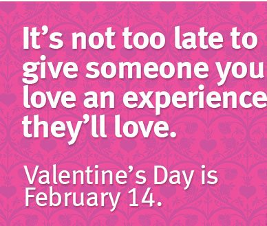its not too late to give someone you love an experience they'll love.