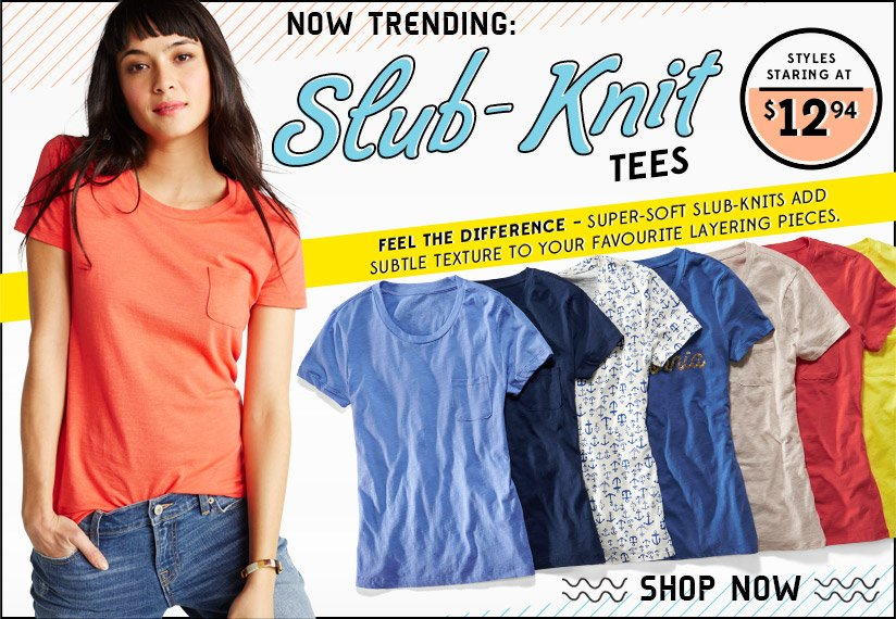 NOW TRENDING: Slub-Knit TEES | STYLES STARTING AT $12.94 | SHOP NOW