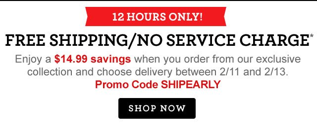 12 Hours Only! Free Shipping/No Service Charge*   Enjoy a $14.99 savings when you order from our exclusive collection and choose 2/11-2/13 delivery date. Use Promo Code SHIPEARLY at checkout.  Shop Now