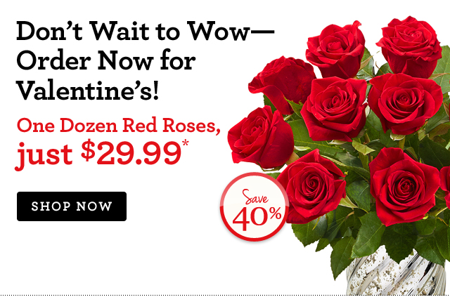 Don't Wait to Wow—Order Now for Valentine's! One Dozen Red Roses, just $29.99* Save Over 30%! Shop Now
