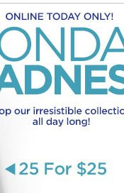 Monday Madness! 25 for $25