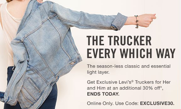 THE TRUCKER EVERY WHICH WAY. The season-less classic and essential light layer.  Get Exclusive Levi's® Truckers for Her and Him at an additional 30% off*, ENDS TODAY. Online Only. Use Code: EXCLUSIVE30