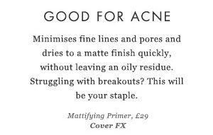 GOOD FOR ACNE -  Minimises fine lines and pores and dries to a matte finish quickly, without leaving an oily residue. Struggling with breakouts? This will be your staple. Mattifying Primer, £29 Cover FX