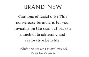 BRAND NEW -  Cautious of facial oils? This non-greasy formula is for you. Invisible on the skin but packs a punch of brightening and restorative benefits. Cellular Swiss Ice Crystal Dry Oil, £210 La Prairie