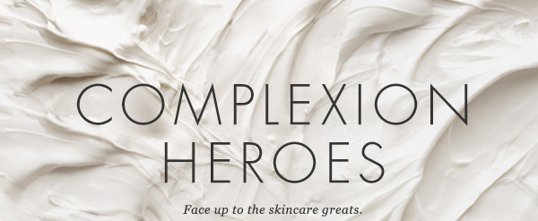 COMPLEXION HEROES. Face up to the skincare greats.