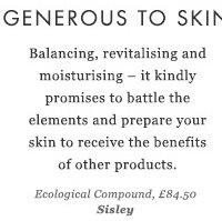 GENEROUS TO SKIN - Balancing, revitalising and moisturising – it kindly promises to battle the elements and prepare your skin to receive the benefits of other products. Ecological Compound, £84.50 Sisley
