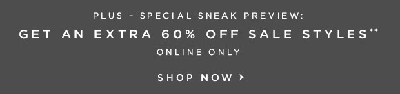 PLUS – SPECIAL SNEAK PREVIEW: GET AN EXTRA 60% OFF SALE STYLES**  ONLINE ONLY  SHOP NOW