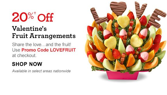 20%† Off Valentine's Fruit Arrangements Share the love…and the fruit! Use Promo Code LOVEFRUIT at checkout. Available in select areas nationwide Shop Now
