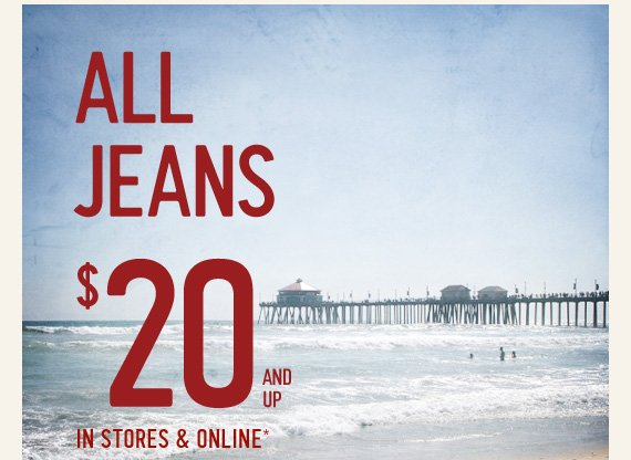 ALL JEANS $20 AND UP IN STORES & ONLINE*