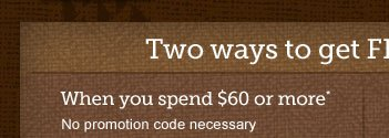 Two ways to get Free shipping -- When you  spend $60 or more* No promotion code necessary