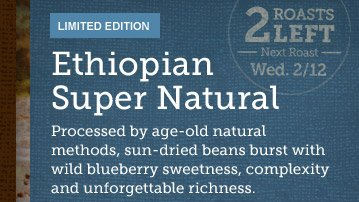 LIMITED EDITION -- Ethiopian Super Natural  -- 2 ROASTS LEFT -- Next Roast Wed 2/12 -- Processed by age-old natural  methods, sun-dried beans burst with wild blueberry sweetness, complexity  and unforgettable richness.