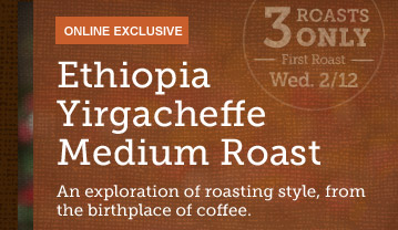 ONLINE EXCLUSIVE -- Ethiopia Yirgacheffe  Medium Roast -- 3 ROASTS ONLY -- First Roast Wed 2/12 -- An exploration  of roasting style, from the birthplace of coffee.