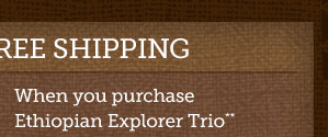 Two ways to get Free shipping -- When you  purchase Ethiopian Explorer Trio** Use Promotion Code 14FSTRIO