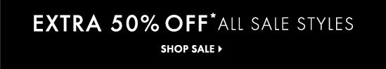 EXTRA 50% OFF* ALL SALE STYLES  SHOP SALE