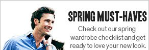 SPRING MUST-HAVES Check out our spring wardrobe checklist and get ready to love your new look.