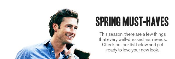 SPRING MUST-HAVES: This season, there are a few things that every well-dressed man needs. Check out our list below and get ready to love your new look.