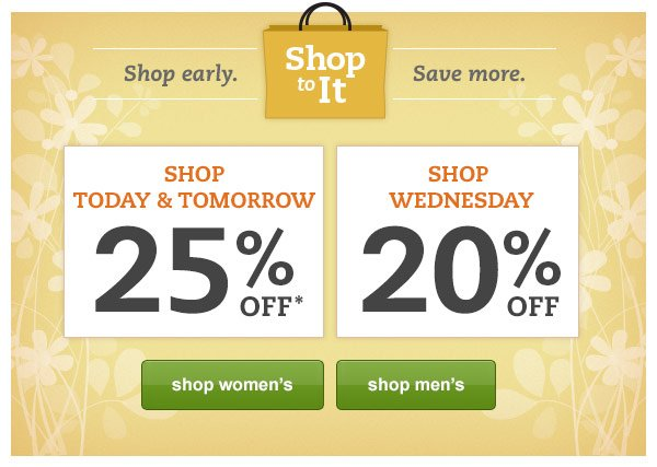 Shop To It. Shop early. Save more. Shop Today & Tomorrow 25% OFF*, Shop Wednesday 20% OFF