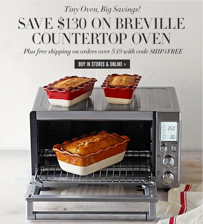 Tiny Oven, Big Savings! - SAVE $130 ON BREVILLE COUNTERTOP OVEN - Plus free shipping on orders over $49 with code SHIP4FREE -- BUY IN STORES & ONLINE