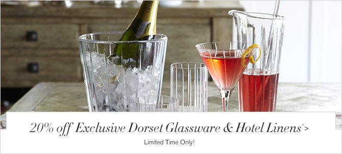 20% off Exclusive Dorset Glassware & Hotel Linens* - Limited Time Only!