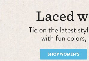 Laced with taste - tie on the latest styles for her, amped up with fun colors, prints and trims.