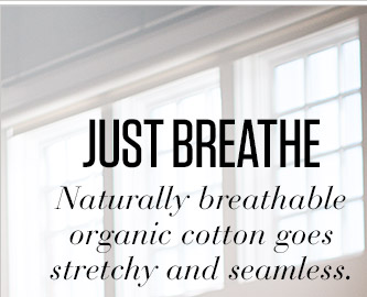 JUST BREATHE | Naturally breathable organic cotton goes stretchy and seamless.