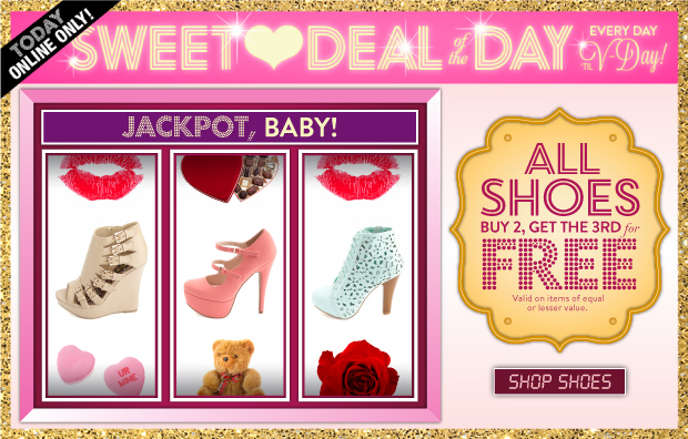 Today Online Only! All shoes buy 2, get the 3rd free. Valid on items of equal or lesser value. SHOP SHOES