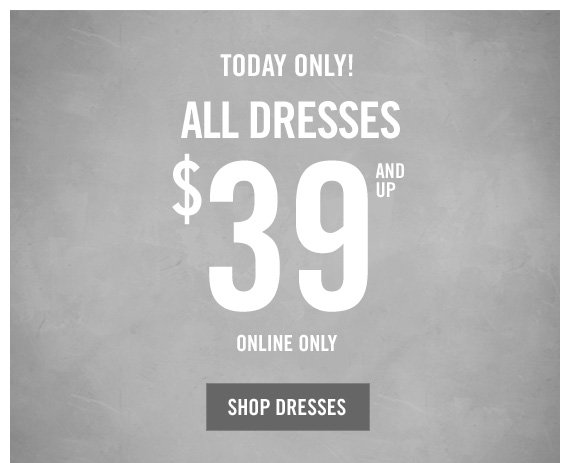 TODAY  ONLY! ALL DRESSES $39 AND UP ONLINE ONLY SHOP DRESSES