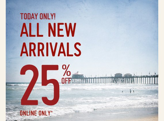 TODAY ONLY! ALL NEW ARRIVALS 25% OFF  ONLINE ONLY*