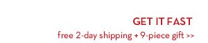 GET IT FAST. Free 2-day shipping + 9-piece gift.