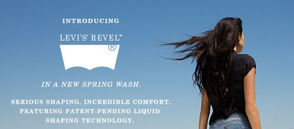 Introducing LEVI'S REVEL™. IN A NEW SPRING WASH. Serious Shaping. Incredible Comfort. Featuring patent-pending Liquid Shaping Technology.