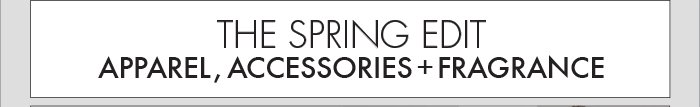 THE SPRING EDIT: APPAREL, ACCESSORIES + FRAGRANCE