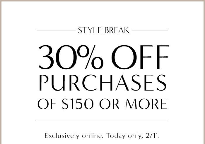 STYLE BREAK | 30% OFF PURCHASES OF $150 OR MORE