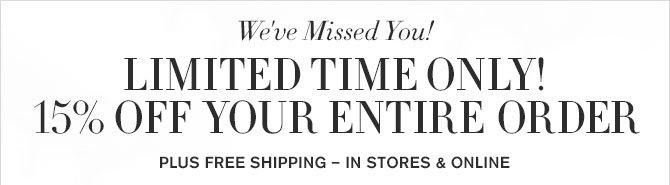 We've Missed You! - LIMITED TIME ONLY! - 15% OFF YOUR ENTIRE ORDER - PLUS FREE SHIPPING – IN STORES & ONLINE