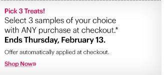 Pick 3 Treats! Select 3 samples of your choice with ANY purchase at checkout.*  Offer automatically applied at checkout.  Ends Tomorrow: February 13 at 11:59PT. Shop now »