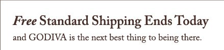 Free Standard Shipping Ends Today and GODIVA is the next best thing to being there.