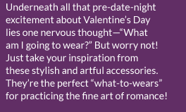 Underneath all that pre-date-night excitement about Valentine's Day lies one nervous thought - 'What am I going to wear?' But worry not! Just take your inspiration from these stylish and artful accessories. They're the perfect 'what-to-wears' for practicing the fine art of romance!