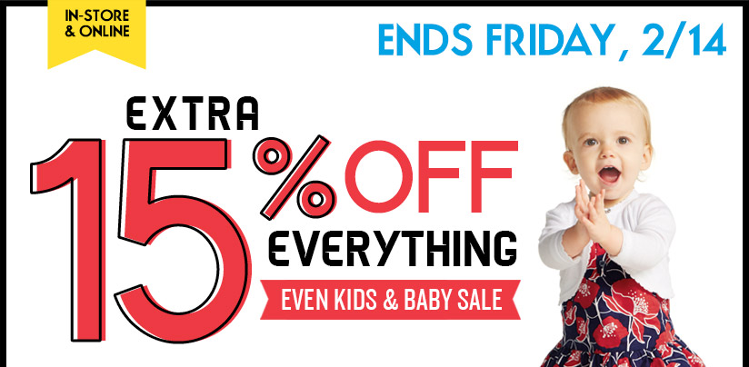 IN-STORE & ONLINE | ENDS FRIDAY, 2/14 | EXTRA 15% OFF EVERYTHING | EVEN KIDS & BABY SALE